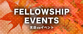 FELLOWSHIP EVENTS 支店deイベント